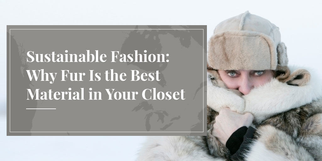 Sustainable Fashion: Why Fur Is the Best Material in Your Closet