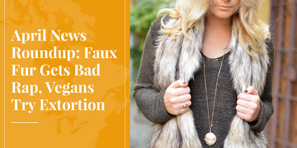 April News Roundup: Faux Fur Gets Bad Rap, Vegans Try Extortion