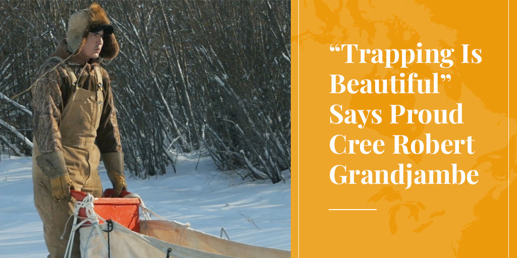 """Trapping Is Beautiful"" Says Proud Cree Robert Grandjambe"